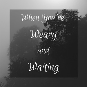 weary and waiting