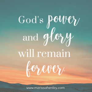 God's power and glory will remain forever. Biblical encouragement, Scripture, and devotionals for women.