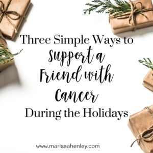 Three simple ways to support a friend with cancer during the holidays.