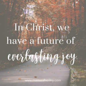 In Christ, we have a future of everlasting joy. Biblical encouragement, Scripture, and devotionals for women.